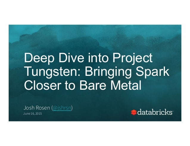 Deep Dive into Project Tungsten: Bringing Spark Closer to Bare Metal Josh Rosen (@jshrsn) June 16, 2015