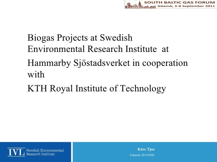 <ul><ul><li>Biogas Projects at Swedish Environmental Research Institute  at </li></ul></ul><ul><ul><li>Hammarby Sjöstadsve...