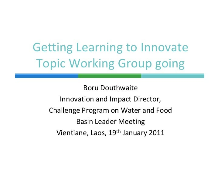 Getting Learning to Innovate       g        gTopic Working Group going             Boru Douthwaite      Innovation and Imp...