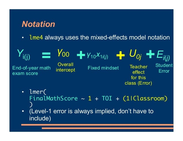 Notation • lme4 always uses the mixed-effects model notation • lmer( FinalMathScore ~ 1 + TOI + (1 Classroom) ) • (Level-1...