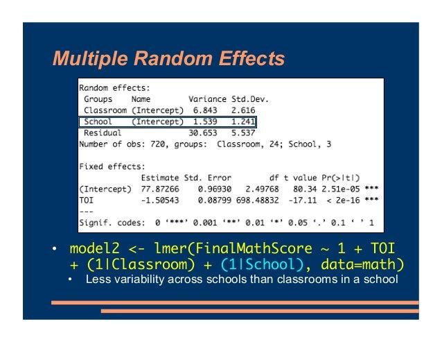 Multiple Random Effects • model2 <- lmer(FinalMathScore ~ 1 + TOI + (1 Classroom) + (1 School), data=math) • Less variabil...