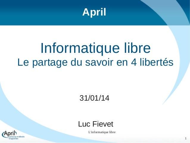 April  Informatique libre Le partage du savoir en 4 libertés 31/01/14 Luc Fievet L'informatique libre 1