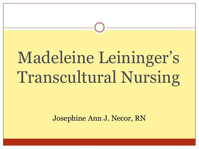 leininger theory Madeleine leininger's contribution to nursing theory: transcultural nursing madeleine leininger's theory of transcultural nursing, also known as culture care theory, falls under both the category of a specialty, as well as a general practice area the theory has now developed into a discipline in nursing.