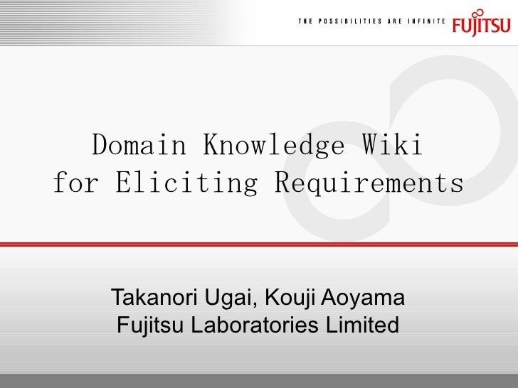 Takanori Ugai, Kouji Aoyama Fujitsu Laboratories Limited Domain Knowledge Wiki for Eliciting Requirements