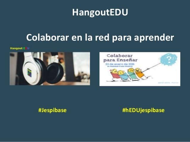 HangoutEDU Colaborar en la red para aprender #Jespibase #hEDUjespibase