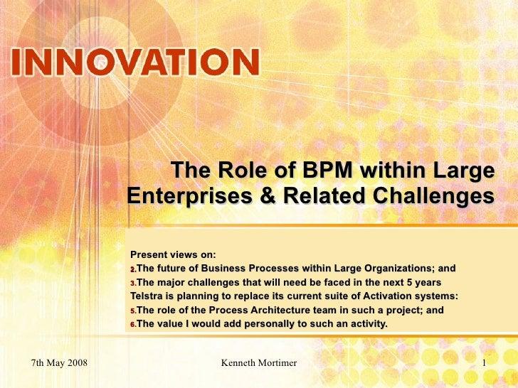 The Role of BPM within Large Enterprises & Related Challenges <ul><li>Present views on: </li></ul><ul><li>The future of Bu...