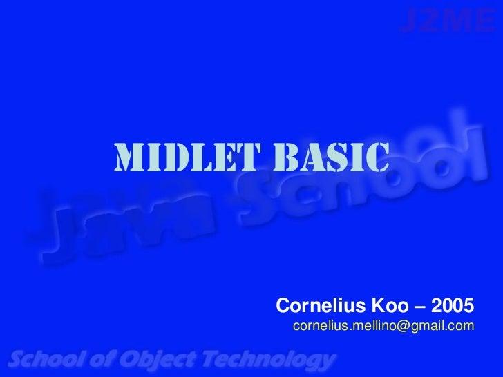MIDlet Basic       Cornelius Koo – 2005        cornelius.mellino@gmail.com