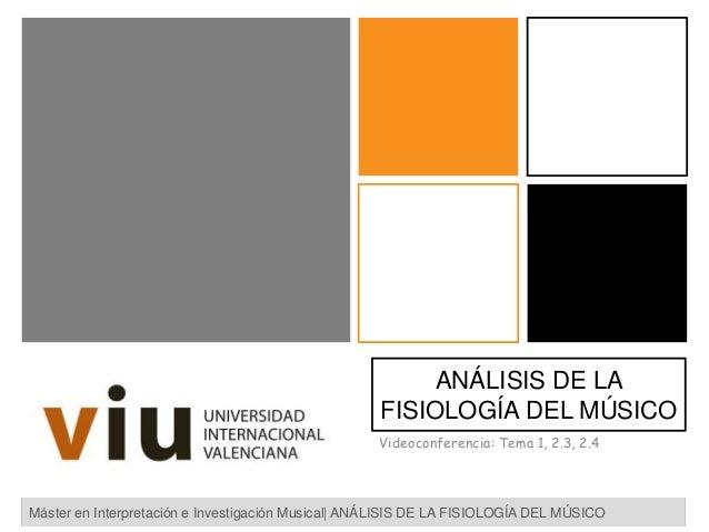 ANÁLISIS DE LA FISIOLOGÍA DEL MÚSICO Videoconferencia: Tema 1, 2.3, 2.4 Máster en Interpretación e Investigación Musical| ...