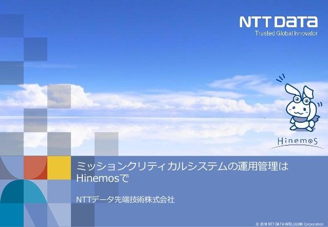 © 2018 NTT DATA INTELLILINK Corporation ミッションクリティカルシステムの運用管理は Hinemosで NTTデータ先端技術株式会社
