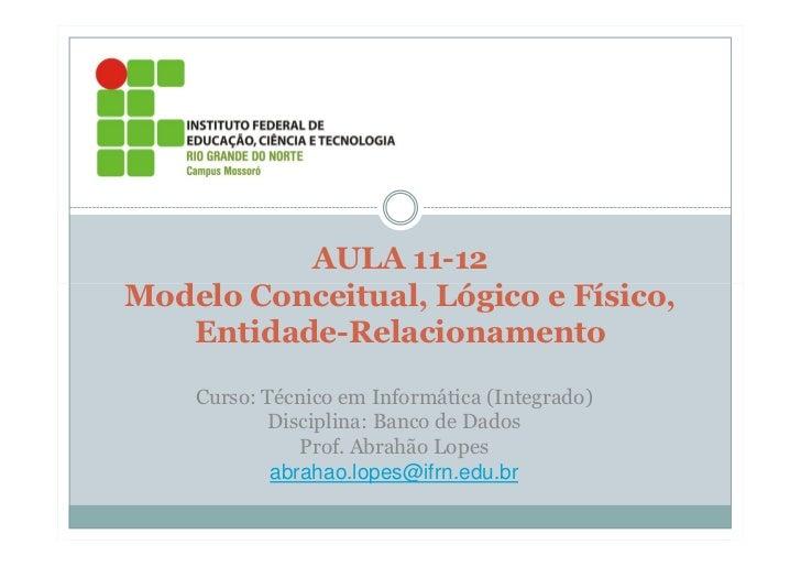AULA 11-12Modelo Conceitual, Lógico e Físico,   Entidade-Relacionamento    Curso: Técnico em Informática (Integrado)      ...