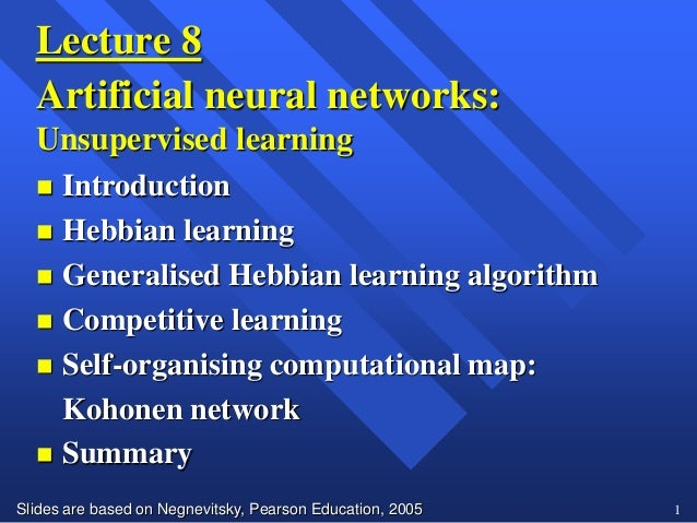 Slides are based on Negnevitsky, Pearson Education, 2005 1Lecture 8Artificial neural networks:Unsupervised learning Intro...