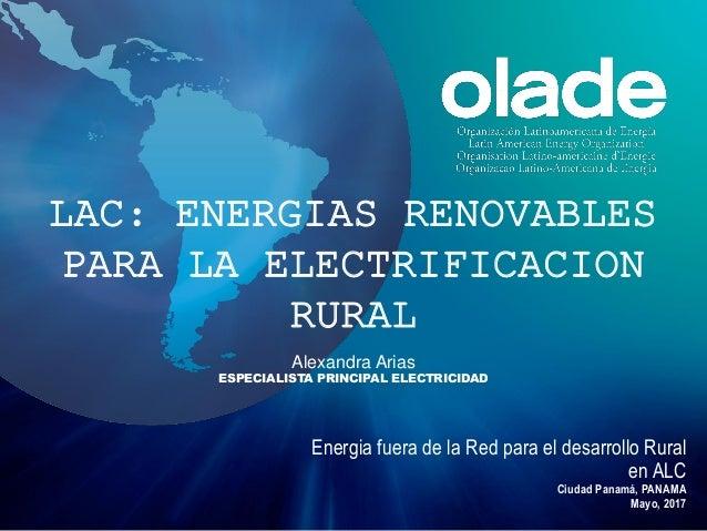 Alexandra Arias ESPECIALISTA PRINCIPAL ELECTRICIDAD Energia fuera de la Red para el desarrollo Rural en ALC Ciudad Panamá,...
