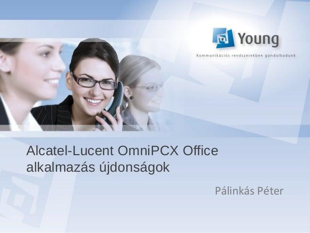 Alcatel-Lucent OmniPCX Officealkalmazás újdonságok                            Pálinkás Péter