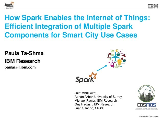 © 2015 IBM Corporation How Spark Enables the Internet of Things: Efficient Integration of Multiple Spark Components for Sm...
