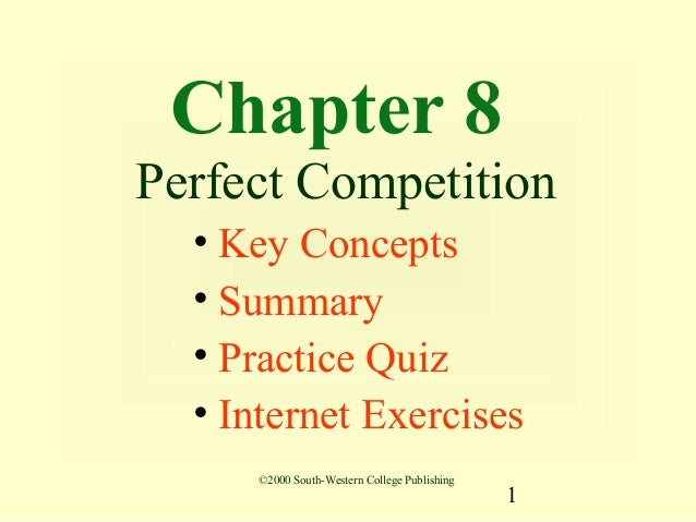 Chapter 8Perfect Competition  • Key Concepts  • Summary  • Practice Quiz  • Internet Exercises     ©2000 South-Western Col...