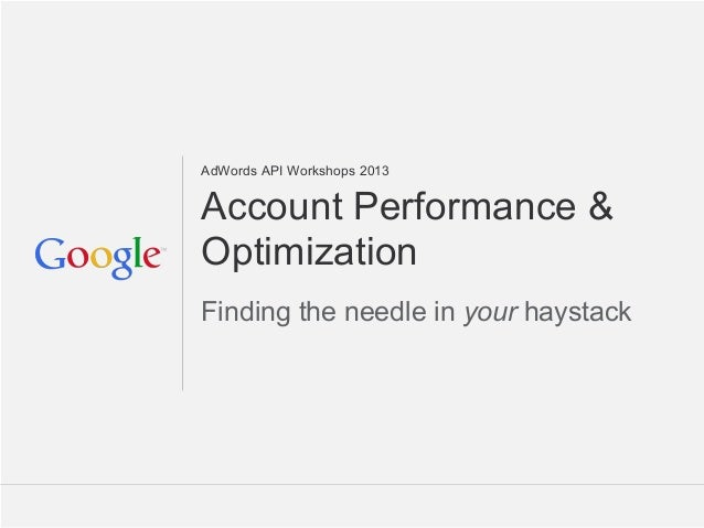 AdWords API Workshops 2013Account Performance &OptimizationFinding the needle in your haystack                            ...
