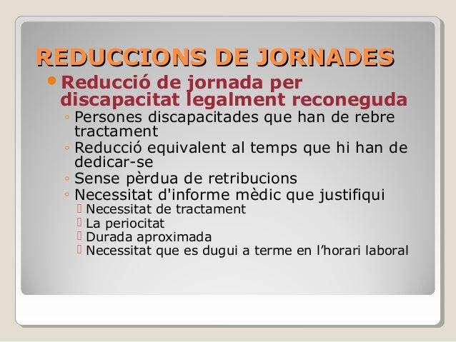 REDUCCIONS DE JORNADESREDUCCIONS DE JORNADES Reducció de jornada per discapacitat legalment reconeguda ◦ Persones discapa...