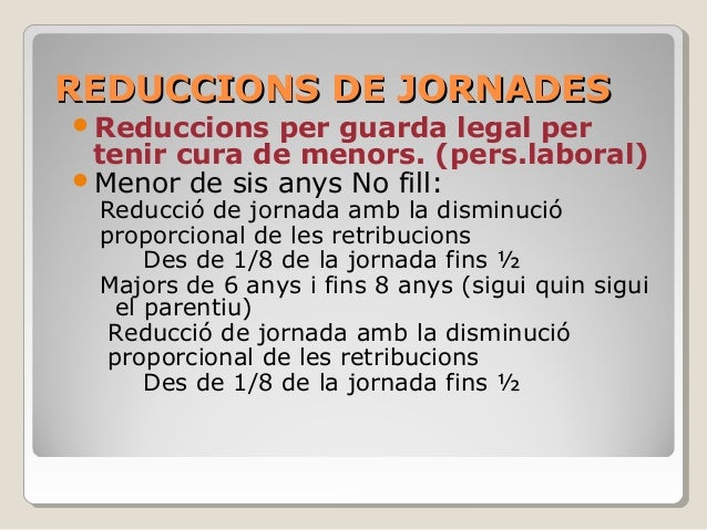REDUCCIONS DE JORNADESREDUCCIONS DE JORNADES Reduccions per guarda legal per tenir cura de menors. (pers.laboral) Menor ...