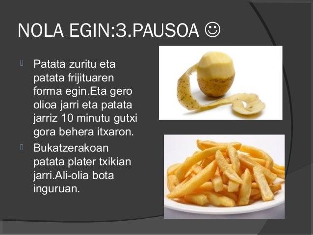 NOLA EGIN:3.PAUSOA   Patata zuritu eta patata frijituaren forma egin.Eta gero olioa jarri eta patata jarriz 10 minutu gu...
