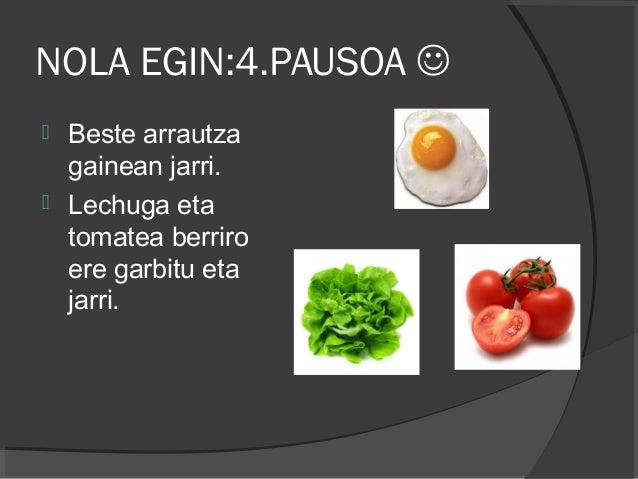 NOLA EGIN:4.PAUSOA   Beste arrautza gainean jarri.  Lechuga eta tomatea berriro ere garbitu eta jarri.