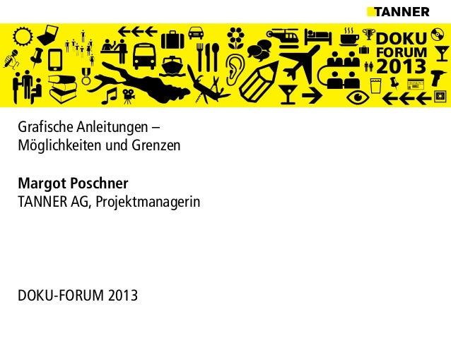 DOKUFORUM2013Grafische Anleitungen –Möglichkeiten und GrenzenMargot PoschnerTANNER AG, ProjektmanagerinDOKU-FORUM 2013