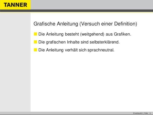 © vertraulich | Folie 3Grafische Anleitung (Versuch einer Definition) Die Anleitung besteht (weitgehend) aus Grafiken. D...