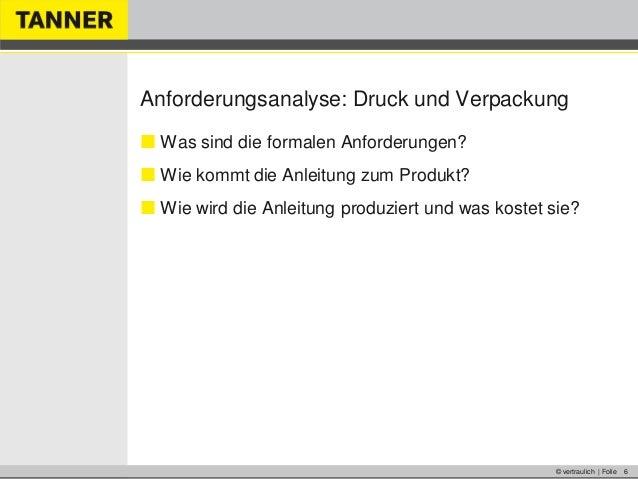 © vertraulich | Folie 6Anforderungsanalyse: Druck und Verpackung Was sind die formalen Anforderungen? Wie kommt die Anle...
