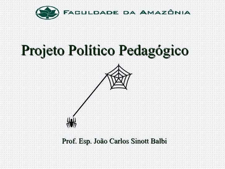 <ul><li>Projeto Político Pedagógico </li></ul><ul><li>Prof. Esp. João Carlos Sinott Balbi </li></ul> 