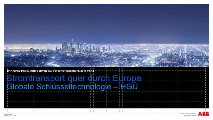 Stromtransport quer durch Europa Globale Schlüsseltechnologie – HGÜ Dr Andrew Paice,  ABB Schweiz AG, Forschungszentrum, 2...