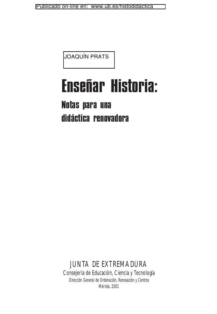 Publicado on-line en: www.ub.es/histodidactica          JOAQUÍN PRATS         Enseñar Historia:         Notas para una    ...