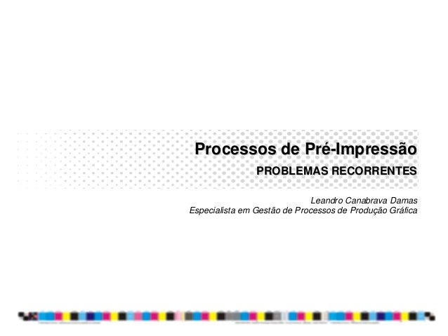 Processos de PréProcessos de Pré--ImpressãoImpressão PROBLEMAS RECORRENTESPROBLEMAS RECORRENTES Leandro Canabrava Damas Es...