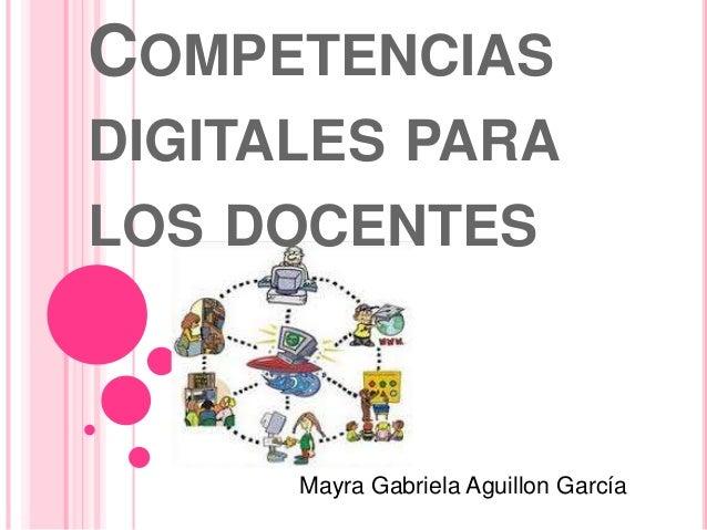 COMPETENCIAS  DIGITALES PARA  LOS DOCENTES  Mayra Gabriela Aguillon García