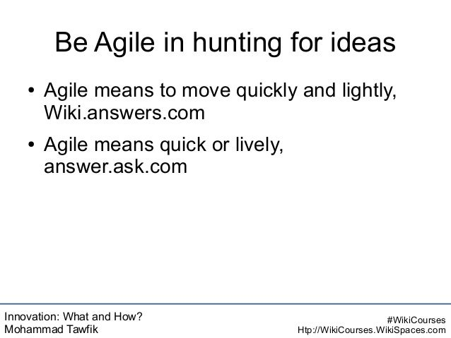 Innovation: What and How? Mohammad Tawfik #WikiCourses Htp://WikiCourses.WikiSpaces.com Be Agile in hunting for ideas ● Ag...
