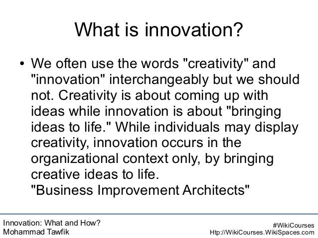 Innovation: What and How? Mohammad Tawfik #WikiCourses Htp://WikiCourses.WikiSpaces.com What is innovation? ● We often use...