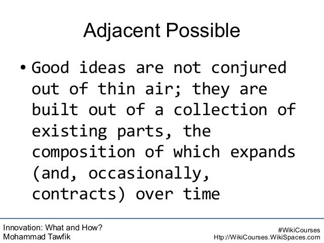 Innovation: What and How? Mohammad Tawfik #WikiCourses Htp://WikiCourses.WikiSpaces.com Adjacent Possible ● Good ideas are...