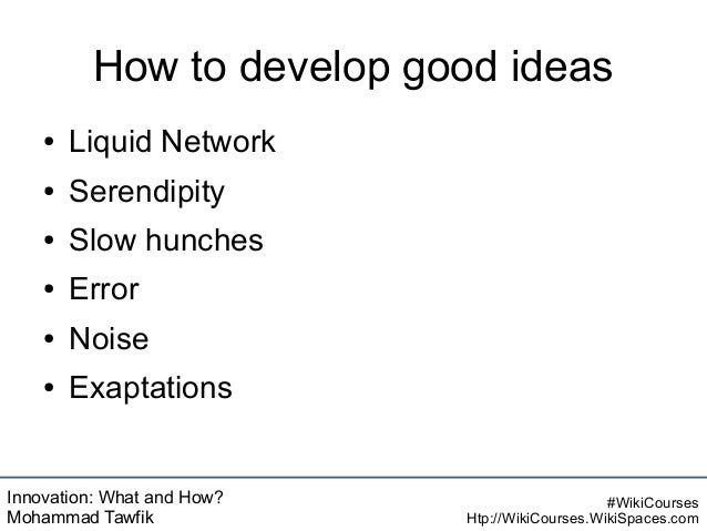Innovation: What and How? Mohammad Tawfik #WikiCourses Htp://WikiCourses.WikiSpaces.com How to develop good ideas ● Liquid...