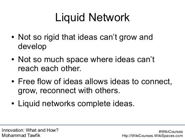 Innovation: What and How? Mohammad Tawfik #WikiCourses Htp://WikiCourses.WikiSpaces.com Liquid Network ● Not so rigid that...