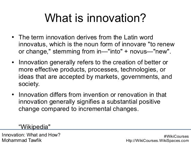 Innovation: What and How? Mohammad Tawfik #WikiCourses Htp://WikiCourses.WikiSpaces.com What is innovation? ● The term inn...