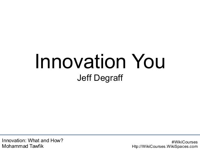 Innovation: What and How? Mohammad Tawfik #WikiCourses Htp://WikiCourses.WikiSpaces.com Innovation You Jeff Degraff