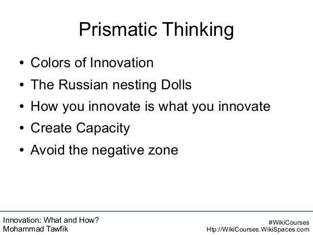 Innovation: What and How? Mohammad Tawfik #WikiCourses Htp://WikiCourses.WikiSpaces.com Prismatic Thinking ● Colors of Inn...