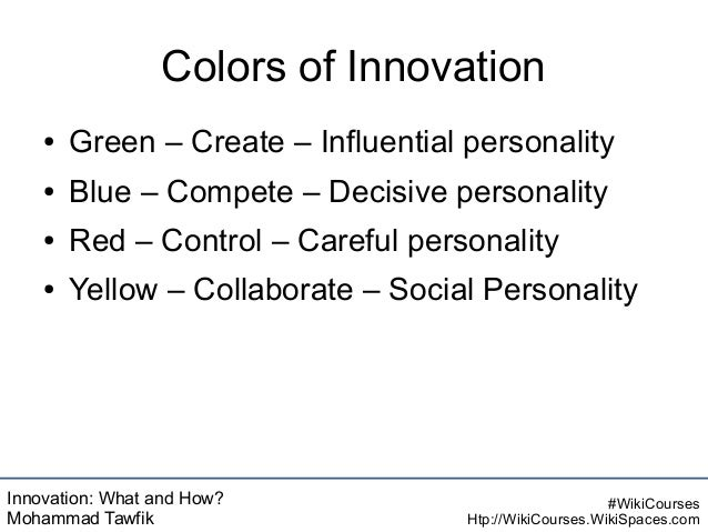 Innovation: What and How? Mohammad Tawfik #WikiCourses Htp://WikiCourses.WikiSpaces.com Colors of Innovation ● Green – Cre...