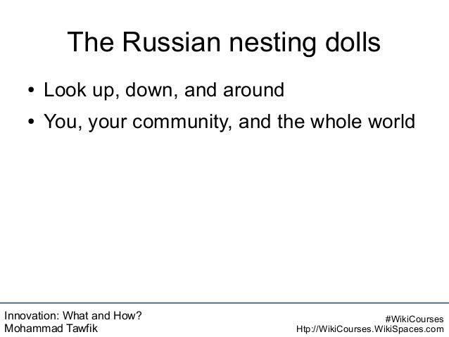Innovation: What and How? Mohammad Tawfik #WikiCourses Htp://WikiCourses.WikiSpaces.com The Russian nesting dolls ● Look u...