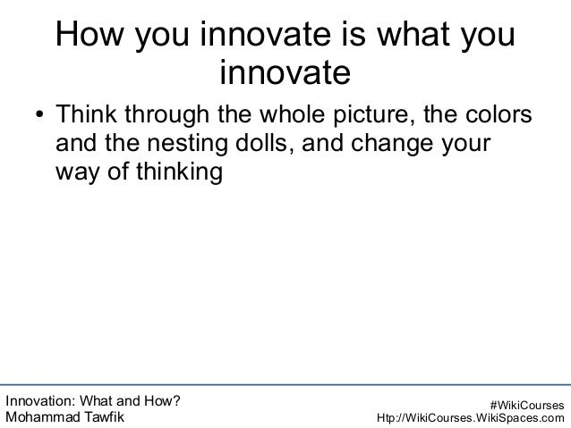 Innovation: What and How? Mohammad Tawfik #WikiCourses Htp://WikiCourses.WikiSpaces.com How you innovate is what you innov...