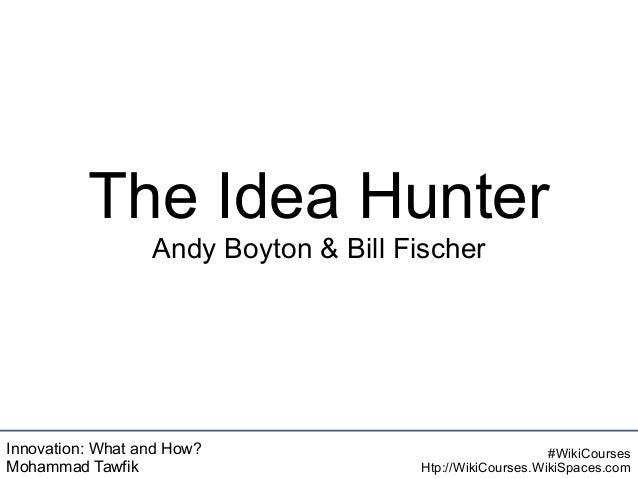 Innovation: What and How? Mohammad Tawfik #WikiCourses Htp://WikiCourses.WikiSpaces.com The Idea Hunter Andy Boyton & Bill...