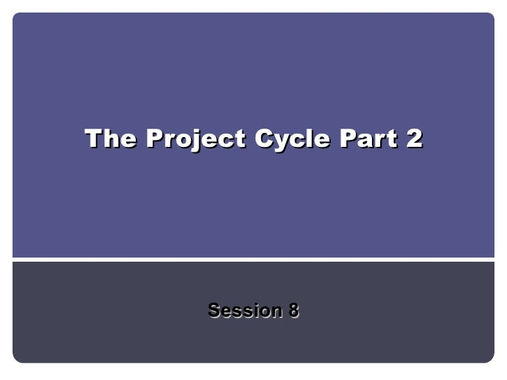 The Project Cycle Part 2 Session 8