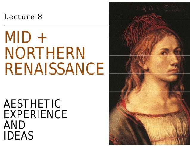Lecture 8  MID +  NORTHERN  RENAISSANCE  AESTHETIC  EXPERIENCE  AND  IDEAS