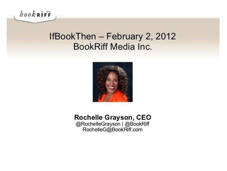 IfBookThen – February 2, 2012      BookRiff Media Inc.     Rochelle Grayson, CEO      @RochelleGrayson | @BookRiff       R...