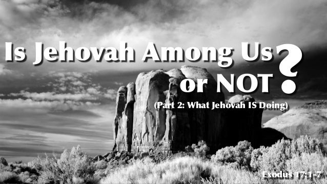 Is Jehovah Among Us   or NOT Exodus 17:1-7 ? (Part 2: What Jehovah IS Doing)