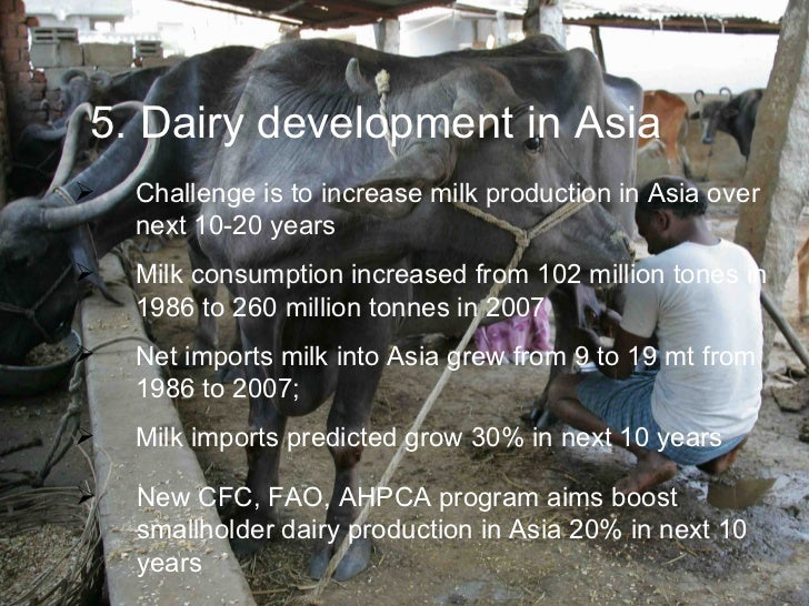5. Dairy development in Asia    Challenge is to increase milk production in Asia over     next 10-20 years    Milk consu...