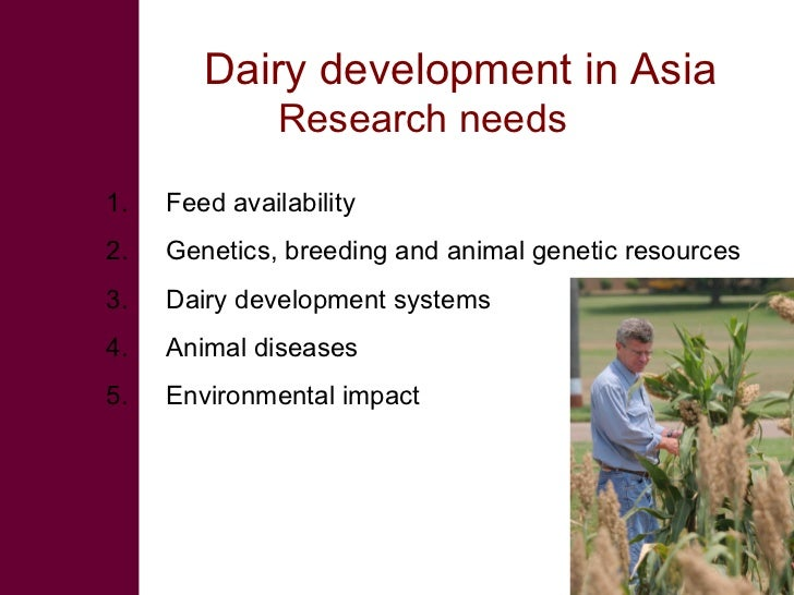 Dairy development in Asia                Research needs  1.   Feed availability 2.   Genetics, breeding and animal genetic...